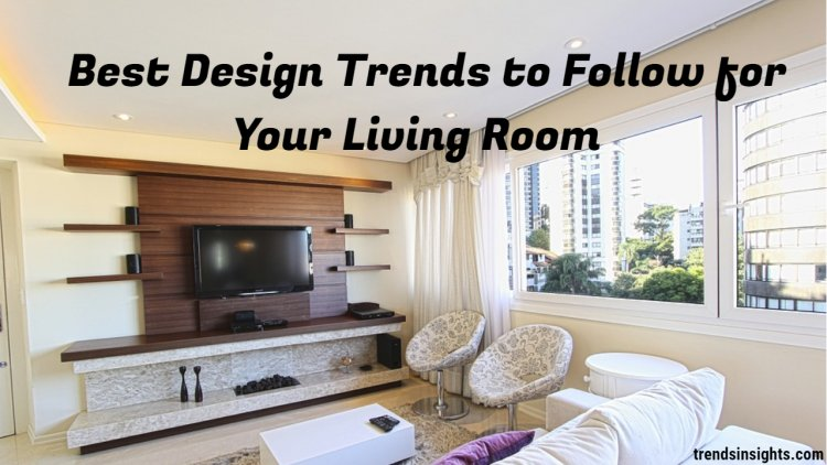 Best Design Trends to Follow for Your Living Room 2020